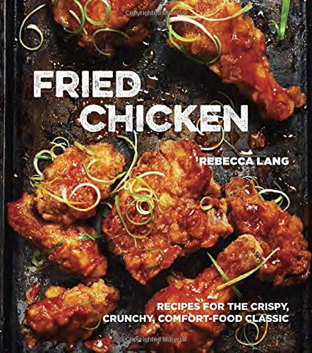 Fried Chicken: Recipes for the Crispy, Crunchy, Comfort-Food Classic by Rebecca Lang