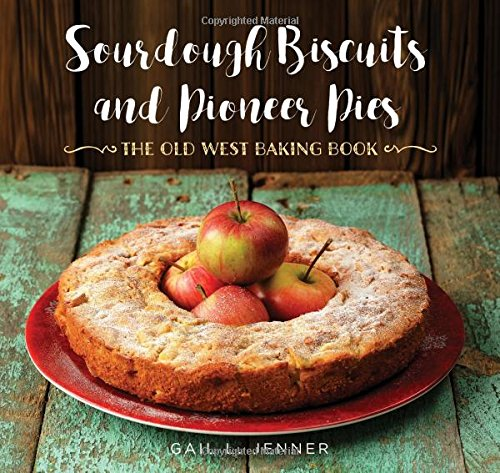 Sourdough Biscuits and Pioneer Pies: The Old West Baking Book by Gail L. Jenner
