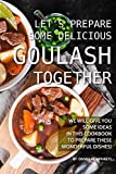 Let's Prepare Some Delicious Goulash Together: We Will Give You Some Ideas in This Cookbook to Prepare These Wonderful Dishes!