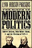 The Birth of Modern Politics: Andrew Jackson, John Quincy Adams, and the Election of 1828 (Pivotal Moments in American History), Lynn Hudson Parsons, 0199754241
