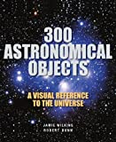 300 Astronomical Objects, Jamie Wilkins and Robert Dunn, 1554078121