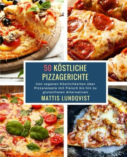 50 Köstliche Pizzagerichte: Von veganen Köstlichkeiten über Pizzarezepte mit Fleisch bis hin zu glutenfreien Alternativen (German Edition)