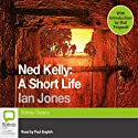 Ned Kelly: A Short Life Audiobook by Ian Jones Narrated by Paul English