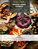 Vegan Pressure Cooker Cookbook: 120 Quick, Simple, Delicious and Healthy Plant-Based Pressure Cooker Recipes