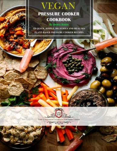 Vegan Pressure Cooker Cookbook: 120 Quick, Simple, Delicious and Healthy Plant-Based Pressure Cooker Recipes by CreateSpace Independent Publishing Platform