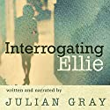 Interrogating Ellie Audiobook by Julian Gray Narrated by Julian Gray