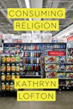 "Kathryn Lofton, ""Consuming Religion"" (U. Chicago Press, 2017)"