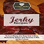 Jerky Recipes: The Award Winning Jerky Recipe Guide to Making Mouthwatering, Delicious Jerky That Is Easy to Make and Sure to Amaze: The Essential Kitchen Series, Book 87 | Sarah Sophia