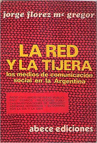 LA RED Y LA TIJERA. Los medios de comunicación social en la Argentina. Radio, TV, libros, comics, relaciones públicas, investigaciones de mercado, ...