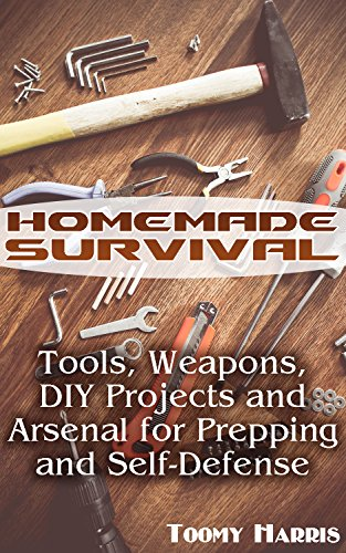 Homemade Survival: Tools, Weapons, DIY Projects and Arsenal for Prepping and Self-Defense: (Survival Weapons, Survival Skills) by [Harris, Tommy]