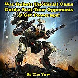 War Robots Unofficial Game Guide: Beat Your Opponents & Get Powerups! Audiobook