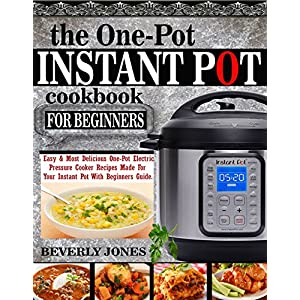 THE ONE POT INSTANT POT COOKBOOK FOR BEGINNERS: Easy & Most Delicious One Pot Electric Pressure Cooker Recipes Made For Your Instant Pot with Beginners Guide.