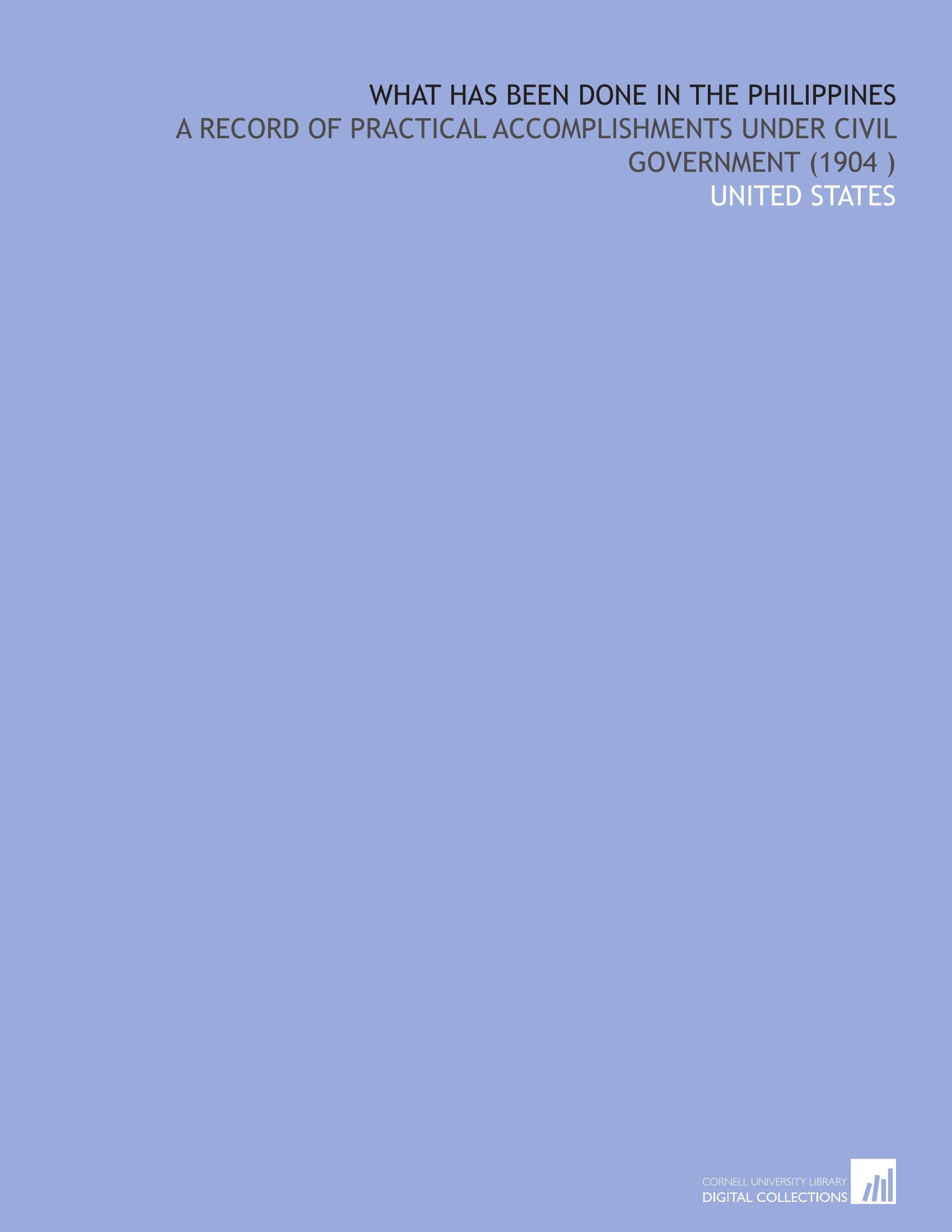 What Has Been Done in the Philippines: A Record of Practical Accomplishments Under Civil Government (1904 )