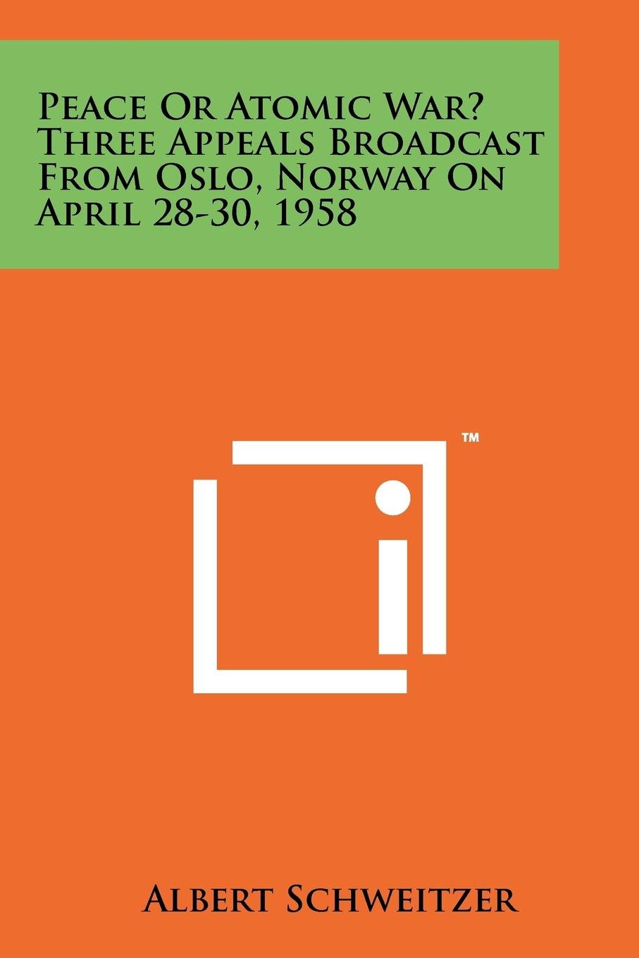 Peace or Atomic War? Three Appeals Broadcast from Oslo, Norway on April 28-30, 1958 pdf epub