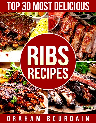 Top 30 Most Delicious Ribs Recipes: A Ribs Cookbook with Pork, Beef and Lamb - [Books on grilling, barbecuing, roasting, basting and rubs] - (Top 30 Most Delicious Recipes Book 1)