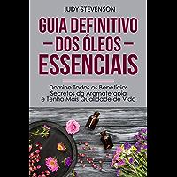 Guia Definitivo Dos Óleos Essenciais: Domine Todos os Benefícios Secretos da Aromaterapia e Tenha Mais Qualidade de Vida