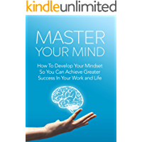 Master Your Mind: How to develop your mindset so you can achieve greater success in your work and life (English Edition)