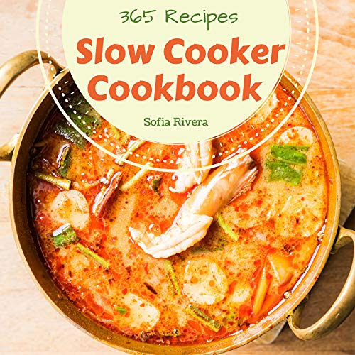 Slow Cooker Cookbook 365: Enjoy 365 Days With Amazing Slow Cooker Recipes In Your Own Slow Cooker Cookbook! (Mini Slow Cooker Cookbook, Slow Cooker Mexican Recipe Book, Gourmet Slow Cooker ) [Book 1] by Sofia Rivera