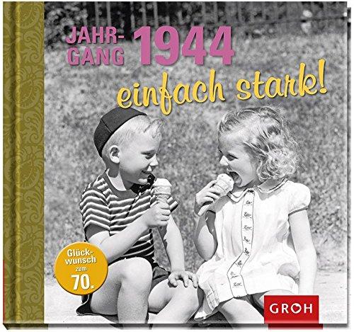 Jahrgang 1944 einfach stark!: Zum 70. Geburtstag - eine Zeitreise in die 40er, 50er und 60er