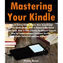 Mastering Your Kindle: How to Delete Books, How to Lend and Borrow Kindle Books, How to Return a Borrowed Kindle Book, How to Add a Device to Amazon Account, How to Contact Amazon Customer Service
