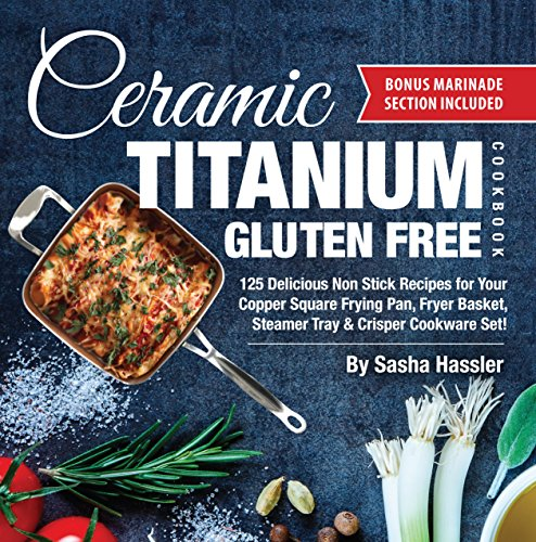 Ceramic Titanium Gluten Free Cookbook: 125 Delicious Non Stick Recipes for Your Copper Square Frying Pan, Fryer Basket, Steamer Tray & Crisper Cookware ... Recipes for Nutritious Stove Top Cooking) by Sasha Hassler, Allison August