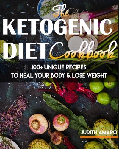 Ketogenic Diet: The Ketogenic Diet Cookbook with 100+ Unique Recipes to Heal your Body & Lose Weight (ketogenic diet