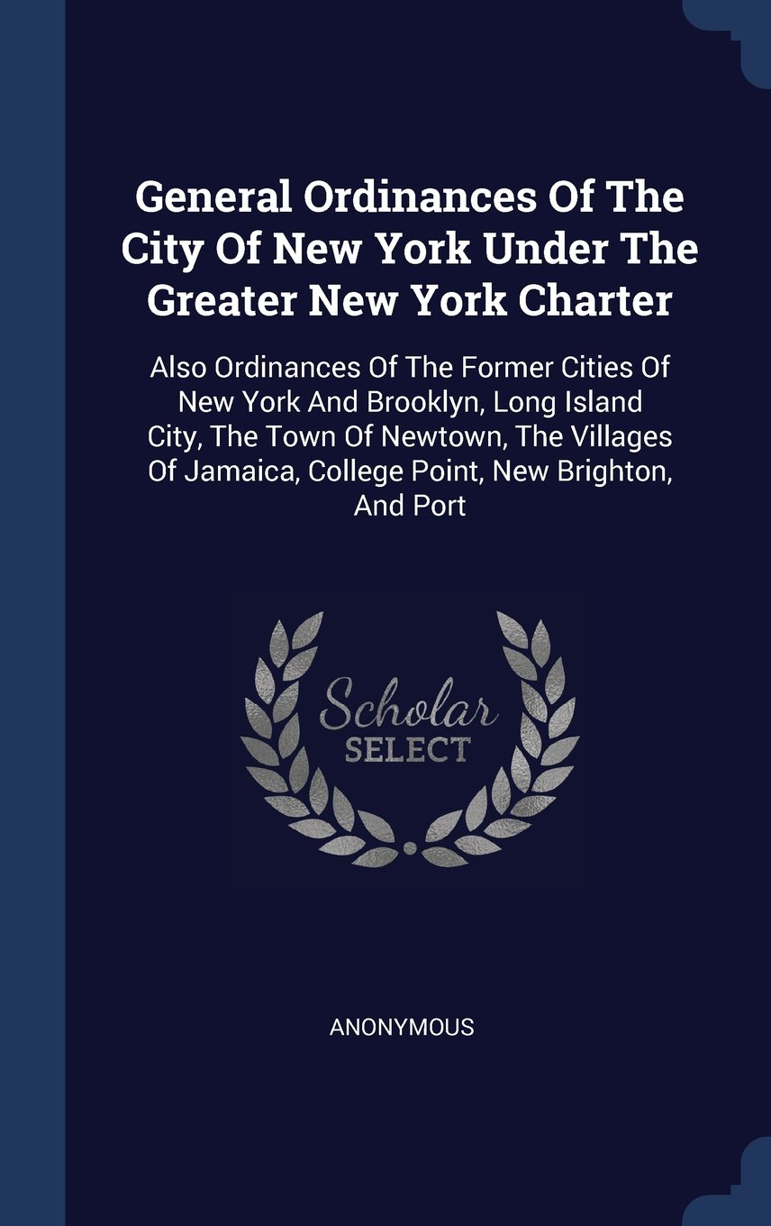 Download General Ordinances Of The City Of New York Under The Greater New York Charter: Also Ordinances Of The Former Cities Of New York And Brooklyn, Long ... College Point, New Brighton, And Port pdf