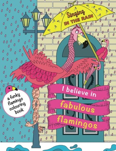 I Believe In Fabulous Flamingos: a funky flamingo colouring book