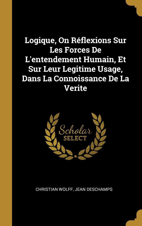 Logique, on Réflexions Sur Les Forces de lEntendement Humain, Et Sur Leur Legitime Usage, Dans La Connoissance de la Verite (French Edition) (French) ...