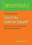 Smart City – Stadt der Zukunft? - Die Smart City 2.0 als lebenswerte Stadt und Zukunftsmarkt (essentials)