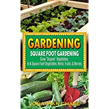 "Gardening: Square Foot Gardening - Grow ""Organic Vegetables"", Delicious Fruits, And Fresh Herbs In Your Back Yard!"