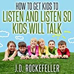 How to Get Kids to Listen & Listen So Kids Will Talk | J.D. Rockefeller
