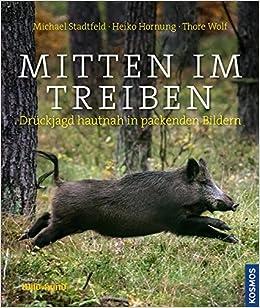 Mitten Im Treiben Druckjagd Hautnah In Packenden Bildern Amazon De Stadtfeld Michael Hornung Heiko Wolf Thore Bucher