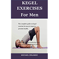 Kegel Exercises For Men: The Complete Guide On Kegel Exercise For Men To Improve Prostate Health, Effectively Treat Erectile Dysfunction, To Last Longer In Bed And Improve Urinary Health