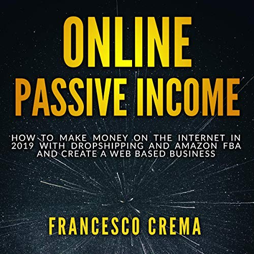 Online Passive Income: How to Make Money on the Internet in 2019 with Dropshipping and Amazon FBA and Create a Web Based Business