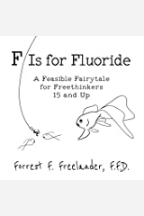 F Is for Fluoride: A Feasible Fairytale for Freethinkers 15 and Up Paperback