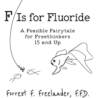 F Is for Fluoride: A Feasible Fairytale for Freethinkers 15 and Up