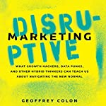 Disruptive Marketing: What Growth Hackers, Data Punks, and Other Hybrid Thinkers Can Teach Us About Navigating the New Normal | Geoffrey Colon