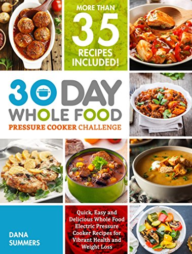 30 Day Whole Food Pressure Cooker Challenge : Quick, Easy and Delicious Whole Food Electric Pressure Cooker Recipes for Vibrant Health and Weight Loss by Dana Summers