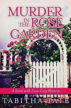 Murder in the Rose Garden: A Scent with Love Cozy Mystery (Scent with Love Cozy Mysteries Book 1) by [Tate, Tabitha]