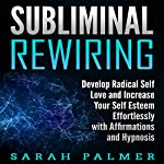 Subliminal Rewiring: Develop Radical Self Love and Increase Your Self Esteem Effortlessly with Affirmations and Hypnosis | Sarah Palmer