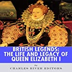 British Legends: The Life and Legacy of Queen Elizabeth I | Charles River Editors