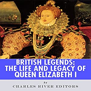 British Legends: The Life and Legacy of Queen Elizabeth I Audiobook