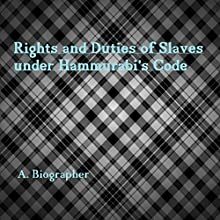 Rights and Duties of Slaves Under Hammurabi's Code: A Brief Glance at One Aspect of Babylonian Law Audiobook by A. Biographer Narrated by  411 Audio