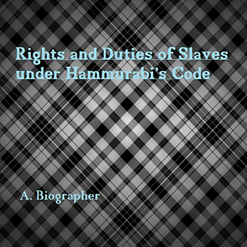 Rights and Duties of Slaves Under Hammurabi's Code: A Brief Glance at One Aspect of Babylonian Law