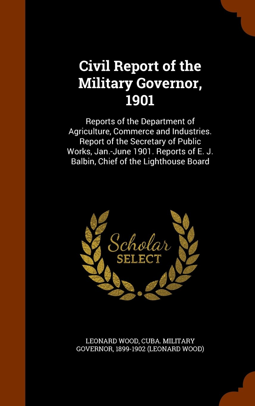 Civil Report of the Military Governor, 1901: Reports of the Department of Agriculture, Commerce and Industries. Report of the Secretary of Public ... E. J. Balbin, Chief of the Lighthouse Board PDF