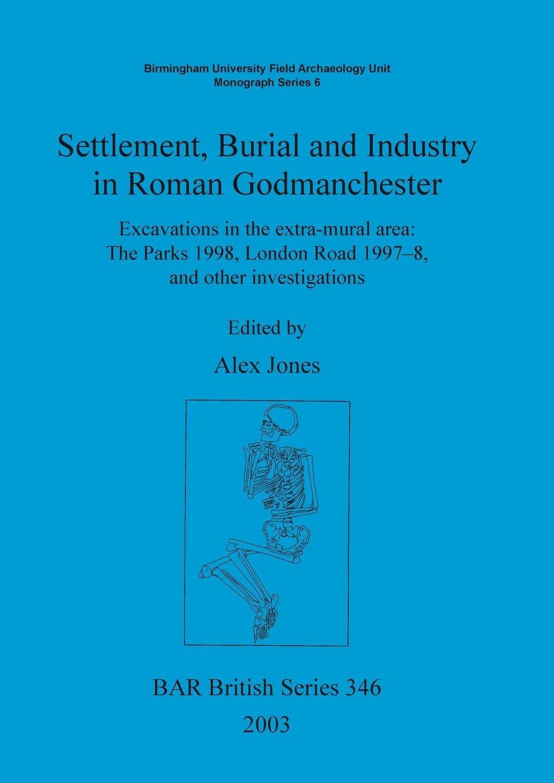 Read Online Settlement, Burial and Industry in Roman Godmanchester (Bar British Series; Birmingham University Field Archaeology) pdf