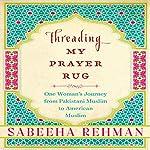 Threading My Prayer Rug: One Woman's Journey from Pakistani Muslim to American Muslim | Sabeeha Rehman