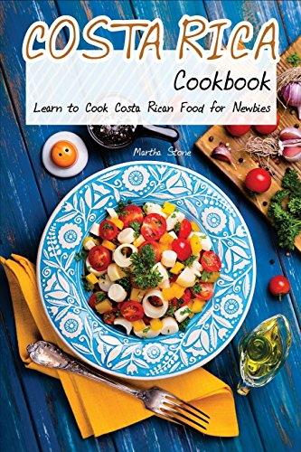 Costa Rica Cookbook: Learn to Cook Costa Rican Food for Newbies by Martha Stone