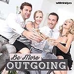 Be More Outgoing: Become a Social Sensation with Subliminal Messages |  Subliminal Guru